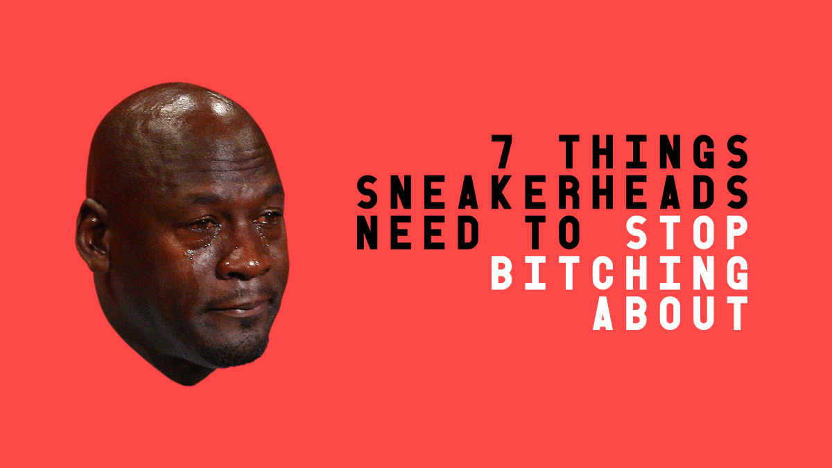 7 Things Sneakerheads Need to Stop Bitching About